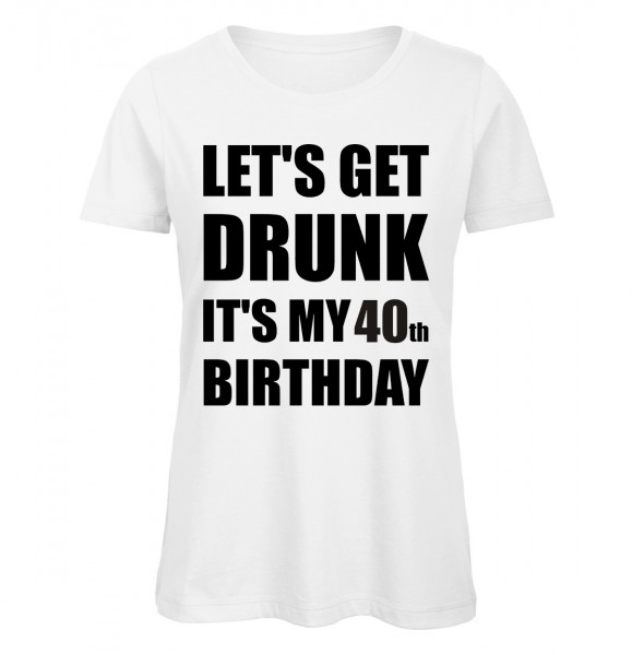 Lets Get Drunk It's my 40th Birthday Weiß